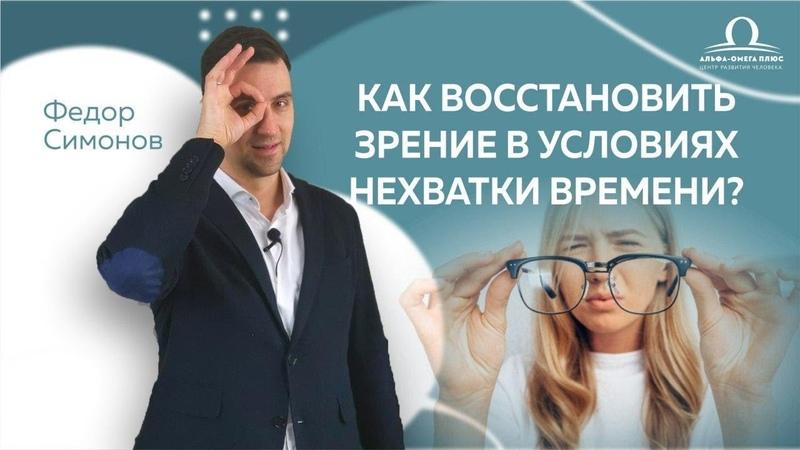 Как восстановить зрение в условиях нехватки времени Федор Симонов