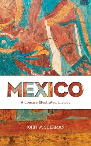 Mexico A Concise Illustrated History by John W. Sherman
