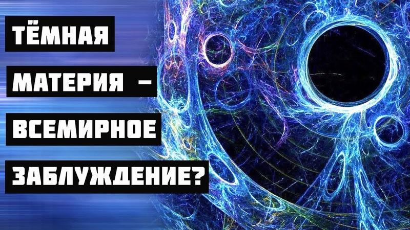 Тёмная материя всемирное заблуждение
