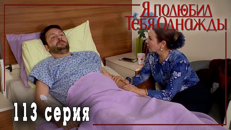 Турецкий сериал Я полюбил тебя однажды Sevdim Seni Bir Kere 113 серия русская озвучка