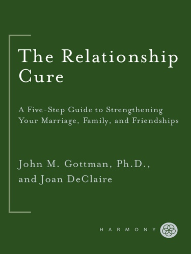 The Relationship Cure - A 5 Step Guide to Strengthening Your Marriage, Family, and Friendships by John Gottman, Joan DeClaire