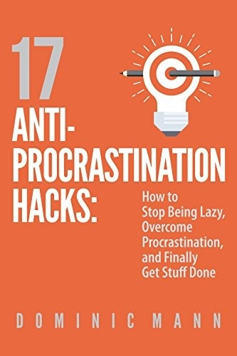 17 Anti-Procrastination Hacks How to Stop Being Lazy, Overcome Procrastination, and Finally Get Stuff Done