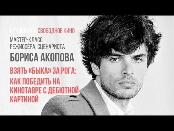 Режиссер фильма «Бык» - Борис Акопов - Как победить на Кинотавре с дебютом