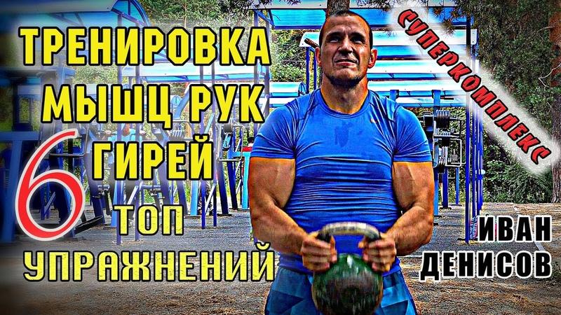 Тренировка мышц рук КОМПЛЕКС С ГИРЕЙ для дельт бицепса и трицепса Иван Денисов
