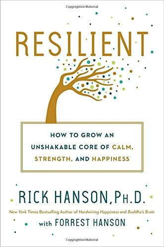 Resilient How to Grow an Unshakable Core of Calm, Strength, and Happiness by Rick Hanson, F. Hanson