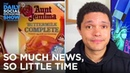 So Much News, So Little Time: Aunt Jemima New Trump Tell-Alls | The Daily Social Distancing Show