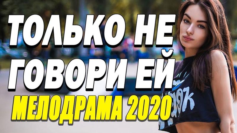 Хороший фильм о любви приведет в восторг ТОЛЬКО НЕ ГОВОРИ ЕЙ Русские мелодрамы 2020 новинки