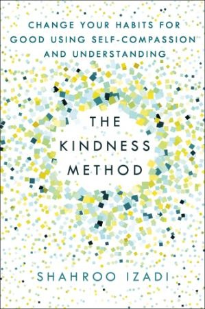 The Kindness Method Change Your Habits for Good Using Self-Compassion and Understanding by Shahroo Izadi