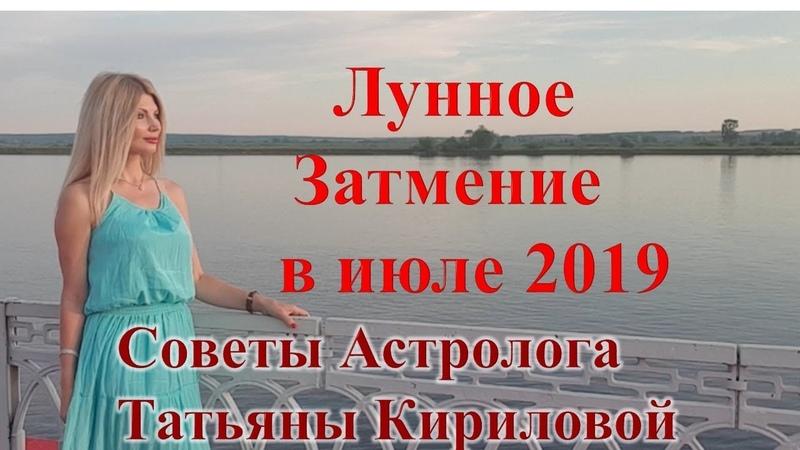 Что несет нам Лунное Затмение в июле 2019 г. Советы астролога Татьяны Кириловой.Тат