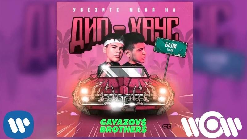 GAYAZOV$ BROTHER$ - Увезите меня на Дип-хаус | Official Audio
