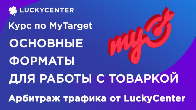 Курс по MyTarget   Основные форматы для работы с товаркой   Арбитраж трафика от LuckyCenter